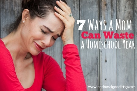 7 Ways a Mom Can Waste a Homeschool Year