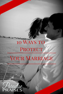 10 Ways to Protect My Marriage at ParadisePraises.com