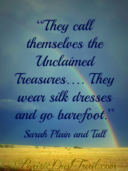 "The Unclaimed Treasures are three aunts, old maids, who lived in Main. One of them said that she had almost gotten married one time, ""but not quite"". So, the threesome lived their lives happily together, wearing silk dresses, running around barefoot, and having a ball in life while bringing joy to the lives of others."